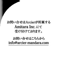 Contact お問い合せはArcierが所属するAmitara Inc. にて受け付けております。 info@arcier-mandara.com